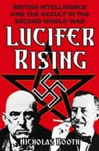 Lucifer Rising - British Intelligence and the Occult in the Second World War ebook by Nicholas Booth