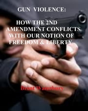 Gun Violence: How the 2nd Amendment Conflicts with our Notion of Freedom & Liberty ebook by Brent Waterbury