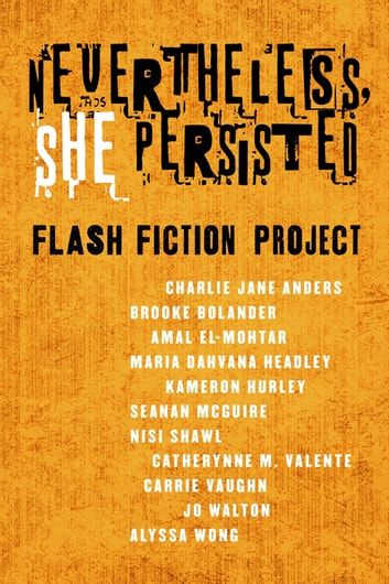 Nevertheless She Persisted: Flash Fiction Project - A Tor.com Original ebook by Charlie Jane Anders,Brooke Bolander,Amal El-Mohtar,Maria Dahvana Headley,Kameron Hurley,Seanan McGuire,Nisi Shawl,Catherynne M. Valente,Carrie Vaughn,Jo Walton,Alyssa Wong,Diana M. Pho