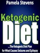 ketogenic Diet: The Ketogenic Diet Plan for What Causes Seizures and Epilepsy! ebook by Pamela Stevens