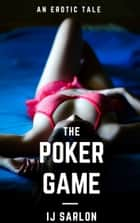 The Poker Game: An Erotic Tale ebook by IJ Sarlon