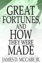 Great Fortunes, and How They Were Made - Or, The Struggles and Triumphs of Our Self-Made Men ebook by James D. McCabe Jr.