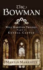The Bowman (The Will Marston Trilogy - Part 1 - Kendal Castle) ebook by Martin Marriott