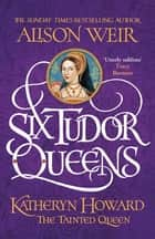Six Tudor Queens: Katheryn Howard, The Tainted Queen - Six Tudor Queens 5 ebook by Alison Weir
