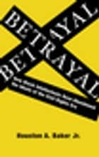 Betrayal - How Black Intellectuals Have Abandoned the Ideals of the Civil Rights Era ebook by Houston A. Baker