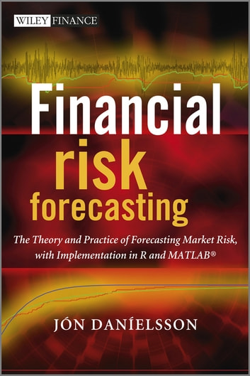 Financial Risk Forecasting - The Theory and Practice of Forecasting Market Risk with Implementation in R and Matlab ebook by Jon Danielsson