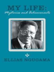 My Life: Mysteries and Achievements ebook by Ellias Ngugama