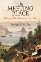 The Meeting Place - Maori and Pakeha Encounters, 1642-1840 ebook by Vincent O'Malley