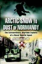 ARCTIC SNOW TO DUST OF NORMANDY ebook by Dalzel-Job, Patrick