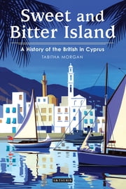 Sweet and Bitter Island - A History of the British in Cyprus ebook by Tabitha Morgan
