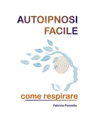 Autoipnosi facile come respirare ebook by Fabrizio Ponzetta