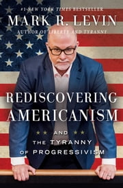 Rediscovering Americanism - And the Tyranny of Progressivism ebook by Mark R. Levin