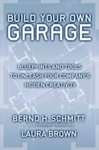 Build Your Own Garage - Blueprints and Tools to Unleash Your Company's Hidden Creativity ebook by Bernd H. Schmitt, Laura Brown