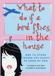 What to Do If a Bird Flies in the House - And 72 Other Things You Ought to Know By Now ebook by Elizabeth Nix,Elizabeth Hurchalla