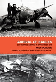 Arrival of Eagles - Luftwaffe Landings in Britain 1939-1945 ebook by Andy Saunders