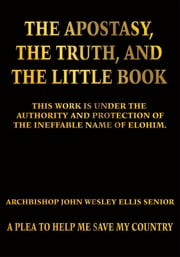 The Apostasy, The Truth, and The Little Book - A Plea to Help Me Save My Country ebook by Archbishop John Wesley Ellis Senior