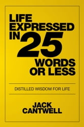 Life Expressed in 25 Words or Less - Distilled Wisdom for Life ebook by Jack Cantwell