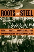 Roots of Steel - Boom and Bust in an American Mill Town ebook by Deborah Rudacille