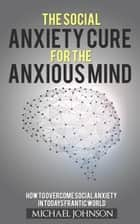 Social Anxiety Cure for the Anxious Mind - Anxiety and Phobias, #1 ebook by Michael Johnson