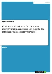 Critical examination of the view that mainstream journalists are too close to the intelligence and security services ebook by Urs Endhardt