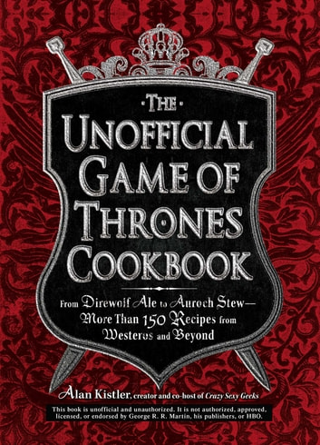 The Unofficial Game of Thrones Cookbook - From Direwolf Ale to Auroch Stew - More Than 150 Recipes from Westeros and Beyond ebook by Alan Kistler