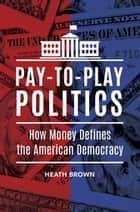 Pay-to-Play Politics: How Money Defines the American Democracy ebook by Heath Brown