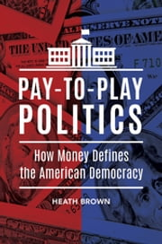 Pay-to-Play Politics: How Money Defines the American Democracy - How Money Defines the American Democracy ebook by Heath Brown