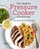 The Healthy Pressure Cooker Cookbook - Nourishing Meals Made Fast ebook by Janet A. Zimmerman