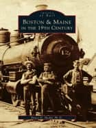 Boston & Maine in the 19th Century ebook by Bruce D. Heald Ph.D.