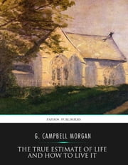 The True Estimate of Life and How to Live It ebook by G. Campbell Morgan