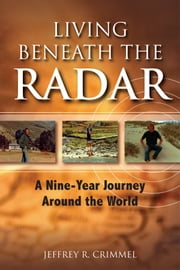 Living Beneath the Radar; A Nine Year Journey Around the World ebook by Jeffrey Crimmel