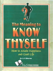 Know Thyself - Attain Hapiness & Live A Good Life ebook by Dr. A.P. Sharma