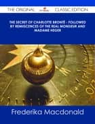 The Secret of Charlotte Brontë - Followed by Remiiscences of the real Monsieur and Madame Heger - The Original Classic Edition ebook by Frederika Macdonald