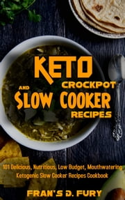 Keto Crockpot and Slow Cooker Recipes: 101 Delicious, Nutritious, Low Budget, Mouthwatering Ketogenic Slow Cooker Recipes Cookbook
