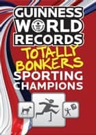 Guinness World Records Totally Bonkers Sporting Champions ebook by Guinness World Records