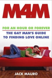 M4M - For an Hour or Forever--the Gay Man's Guide to Finding Love Online ebook by Jack Mauro