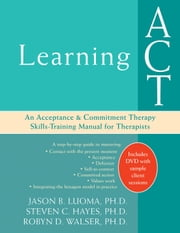 Learning ACT - An Acceptance and Commitment Therapy Skills-Training Manual for Therapists ebook by Jason Luoma, PhD,Steven C. Hayes, PhD,Robyn D Walser, PhD