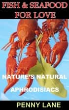 Fish and Seafood For Love - (NATURE'S NATURAL APHRODISIACS), #1 ebook by Penny Lane