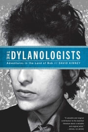 The Dylanologists - Adventures in the Land of Bob ebook by David Kinney
