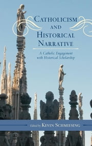 Catholicism and Historical Narrative - A Catholic Engagement with Historical Scholarship ebook by Kevin Schmiesing