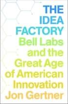 The Idea Factory - Bell Labs and the Great Age of American Innovation ebook by Jon Gertner