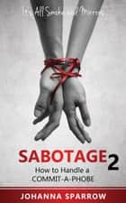 Sabotage 2: Its All Smoke and Mirrors; How to Handle a Commit-A-Phobe ebook by Johanna Sparrow