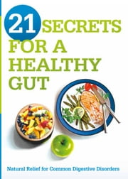 21 Secrets for A Healthy Gut - Natural Relief for Common Digestive Disorders ebook by Siloam Editors