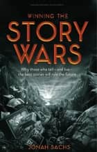 Winning the Story Wars - Why Those Who Tell (and Live) the Best Stories Will Rule the Future ebook by Jonah Sachs
