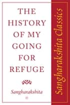 History of My Going for Refuge: Sangharakshita Classics ebook by Sangharakshita