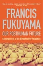 Our Posthuman Future - Consequences of the Biotechnology Revolution eBook by Francis Fukuyama