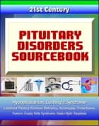 21st Century Pituitary Disorders Sourcebook: Hypopituitarism, Cushing's Syndrome, Combined Pituitary Hormone Deficiency, Acromegaly, Prolactinoma, Tumors, Empty Sella Syndrome, Septo-Optic Dysplasia ebook by Progressive Management