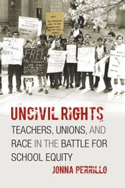 Uncivil Rights - Teachers, Unions, and Race in the Battle for School Equity ebook by Jonna Perrillo