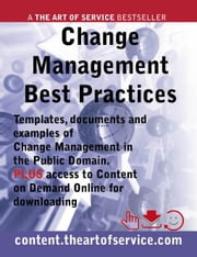 Change Management Best Practices - Templates, Documents and Examples of Change Management in the Public Domain. PLUS access to content.theartofservice ebook by Scheikowski, Alana