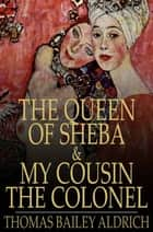 The Queen of Sheba & My Cousin the Colonel ebook by Thomas Bailey Aldrich